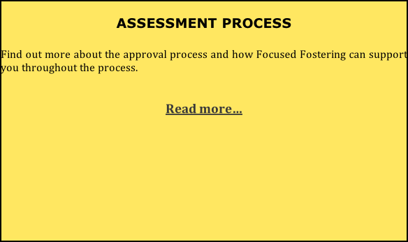 ASSESSMENT PROCESS  Find out more about the approval process and how Focused Fostering can support you throughout the process.   Read more…